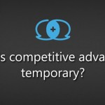 Why is competitive advantage temporary?