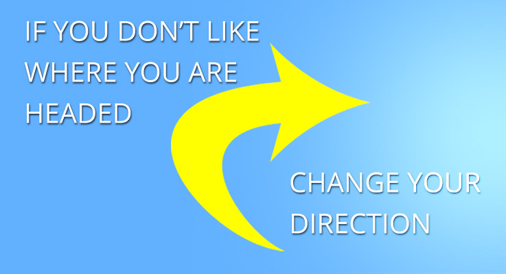 If you don't like where you are going change your direction