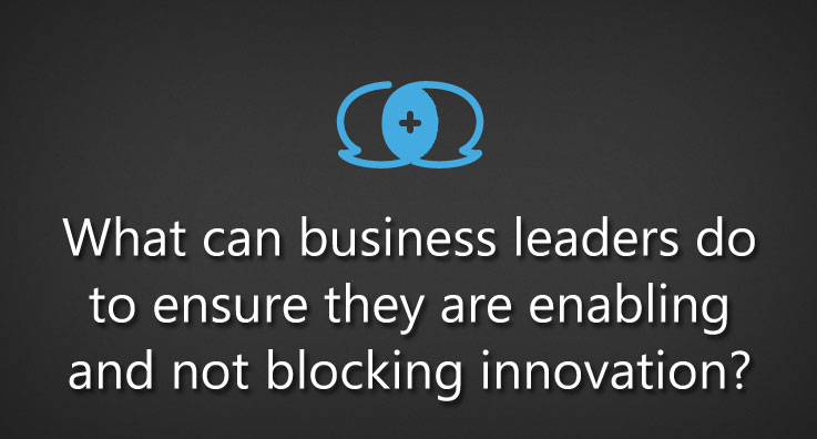 What can business leaders do to ensure they are enabling and not blocking innovation?