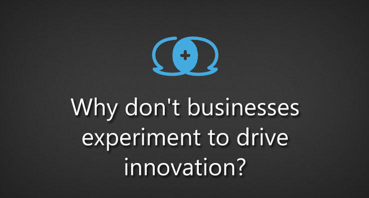 Why don't businesses experiment to drive innovation?
