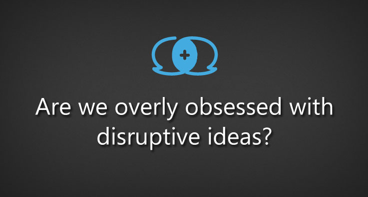 Are we overly obsessed with disruptive ideas?