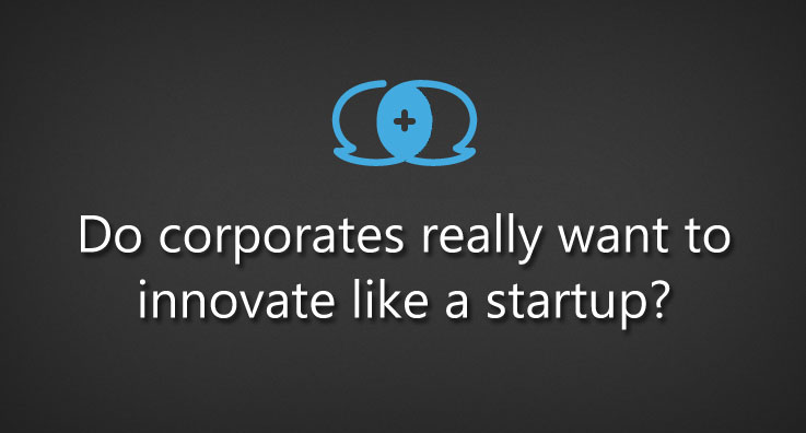 Do corporates really want to innovate like a startup?