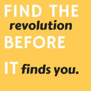 Find the revolution before it finds you