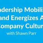 Leadership Mobilizes and Energizes A Company Culture with Shawn Parr