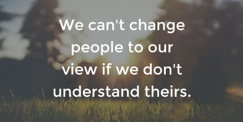we can't change people to our view if we don't understand theirs