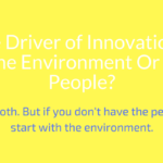The True Driver of Innovation: Is It The Environment Or The People?