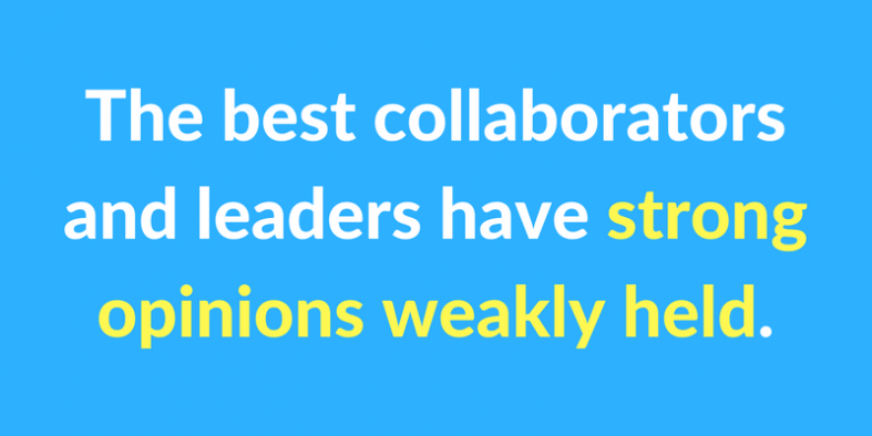 The best collaborators and leaders have strong opinions weakly held