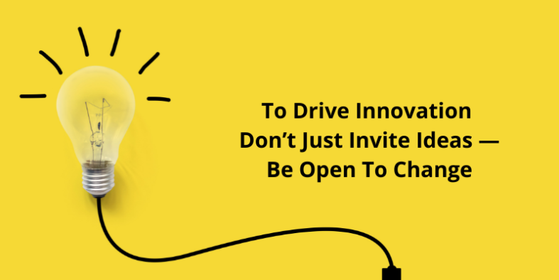 To Drive Innovation Don't Just Invite Ideas — Be Open To Change