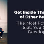 The Most Powerful Skill You Can Develop Is To Get Inside The Minds of Other People