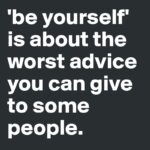 Here's Why Be Yourself Is The Worst Advice of All Time