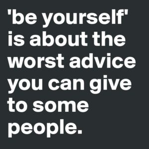 be yourself is the worst advice you can give someone