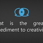 What is the greatest impediment to creativity?