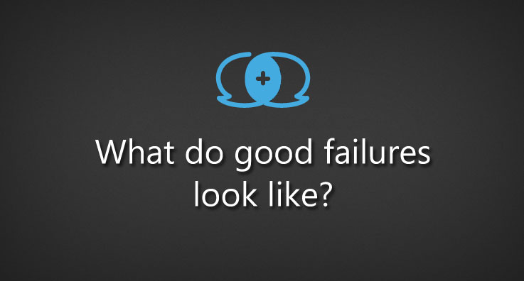 what do good failures look like?