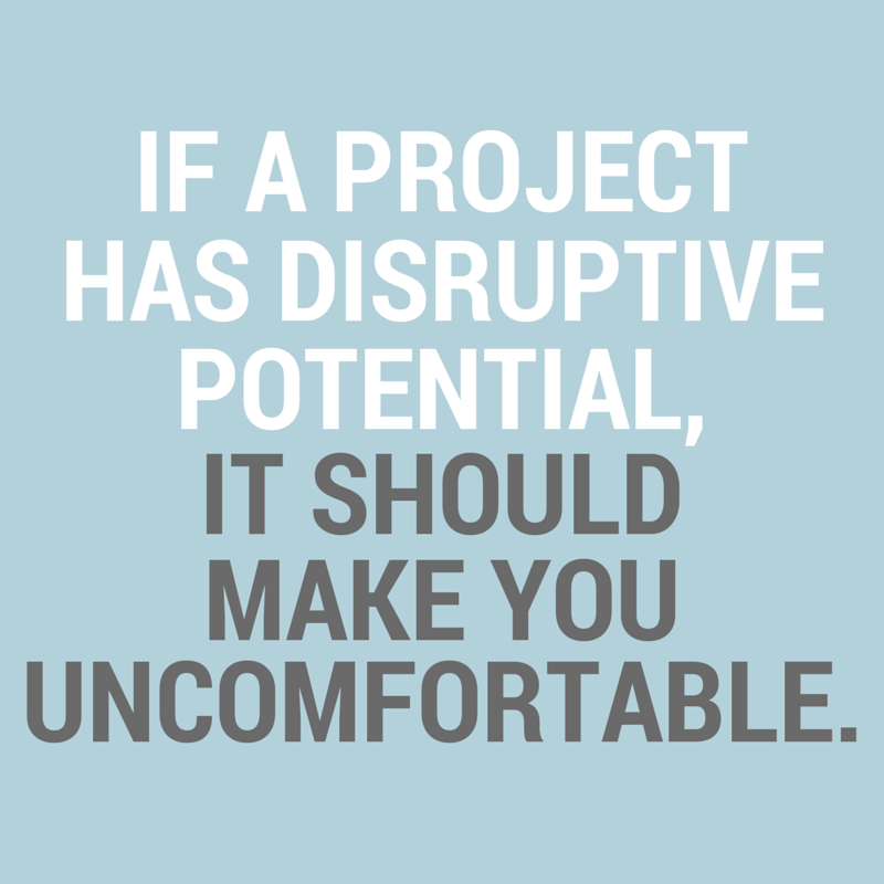 If a project has disruptive potential, it should make you uncomfortable.