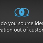 How do you source ideas for innovation out of customers?