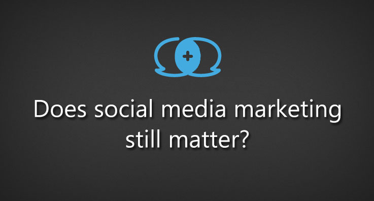 Does social media marketing still matter?