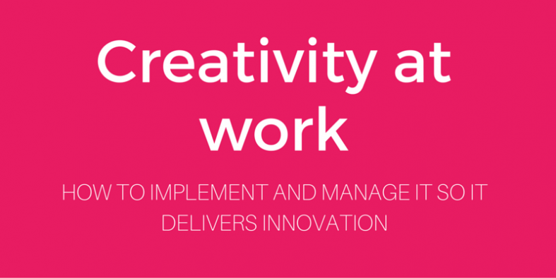 how to implement and manage creativity at work so it delivers innovation