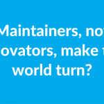 Maintainers, not innovators, make the world turn?