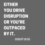 Either You Drive Disruption Or You're Outpaced By It