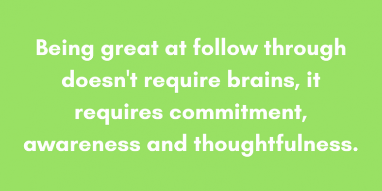 Being great at follow through doesn't require brains, it requires commitment, awareness and thoughtfulness