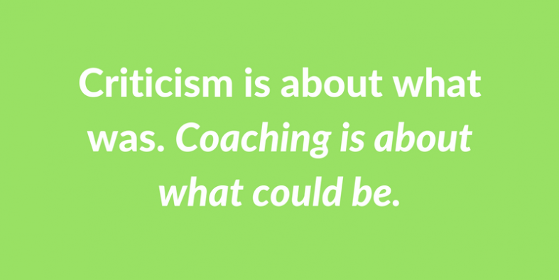 Criticism is about what was. Coaching is about what could be