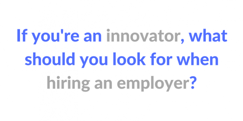 If you're an innovator, what should you look for when hiring an employer?