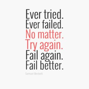 Ever tried. Ever failed. No matter. Try Again. Fail again. Fail better.